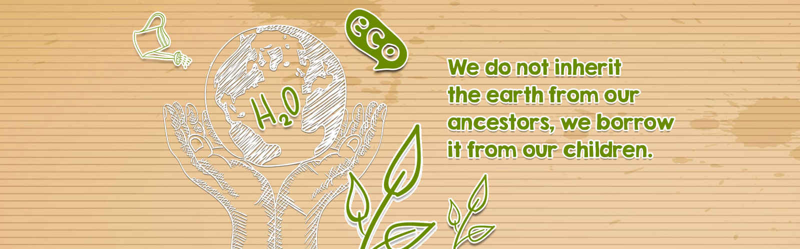 We do not inherit the earth from our ancestors, we borrow it from our children